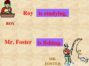 ROY MR. FOSTER Roy . . . is studying. Mr. Foster . . . is fishing.