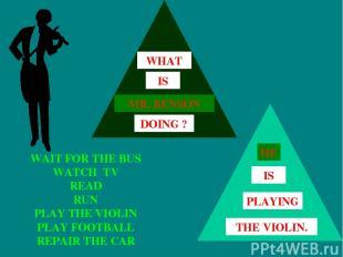 WAIT FOR THE BUS WATCH TV READ RUN PLAY THE VIOLIN PLAY FOOTBALL REPAIR THE CAR