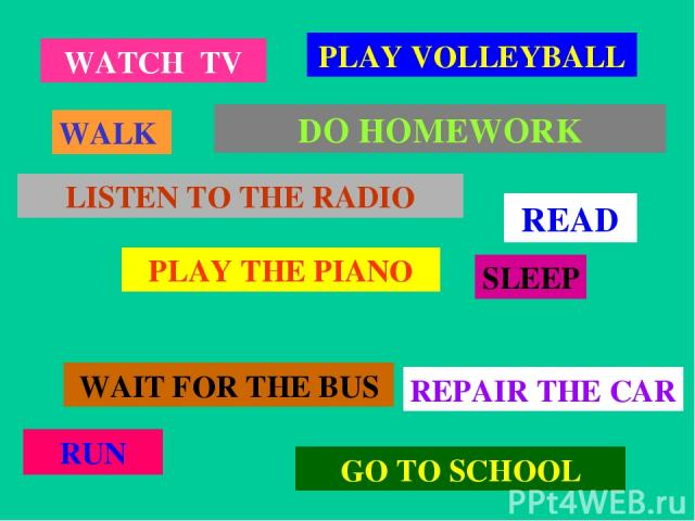 WATCH TV WALK PLAY VOLLEYBALL LISTEN TO THE RADIO PLAY THE PIANO WAIT FOR THE BUS GO TO SCHOOL RUN SLEEP DO HOMEWORK REPAIR THE CAR READ