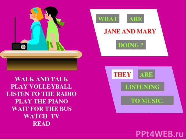 WALK AND TALK PLAY VOLLEYBALL LISTEN TO THE RADIO PLAY THE PIANO WAIT FOR THE BUS WATCH TV READ JANE AND MARY WHAT ARE DOING ? THEY ARE LISTENING TO MUSIC.