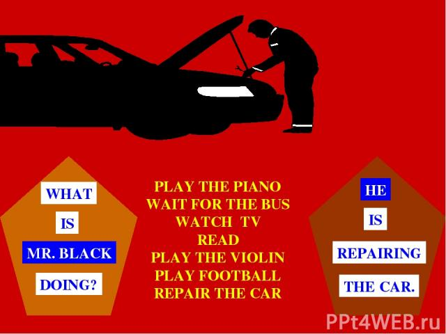 PLAY THE PIANO WAIT FOR THE BUS WATCH TV READ PLAY THE VIOLIN PLAY FOOTBALL REPAIR THE CAR MR. BLACK WHAT IS DOING? HE THE CAR. REPAIRING IS