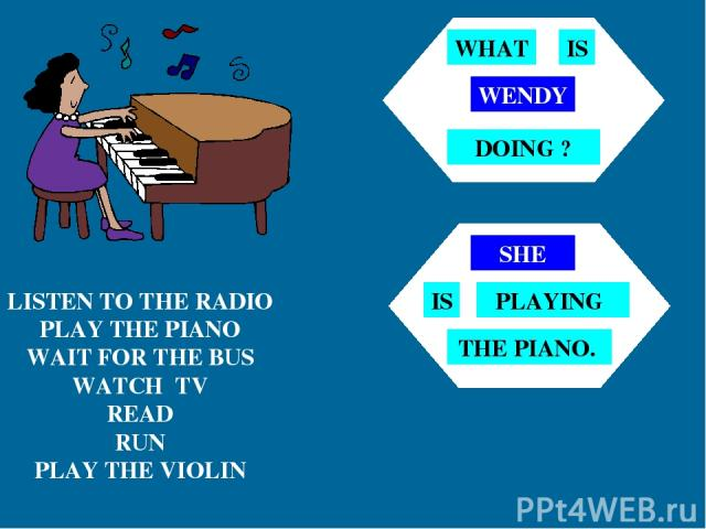 LISTEN TO THE RADIO PLAY THE PIANO WAIT FOR THE BUS WATCH TV READ RUN PLAY THE VIOLIN WENDY WHAT IS DOING ? SHE IS PLAYING THE PIANO.