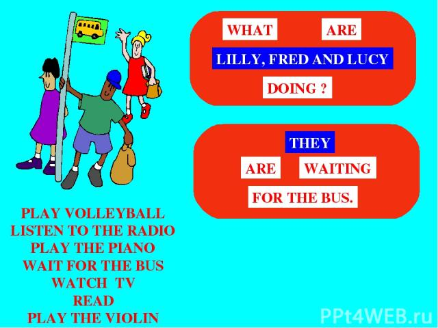 PLAY VOLLEYBALL LISTEN TO THE RADIO PLAY THE PIANO WAIT FOR THE BUS WATCH TV READ PLAY THE VIOLIN LILLY, FRED AND LUCY WHAT ARE DOING ? THEY WAITING ARE FOR THE BUS.