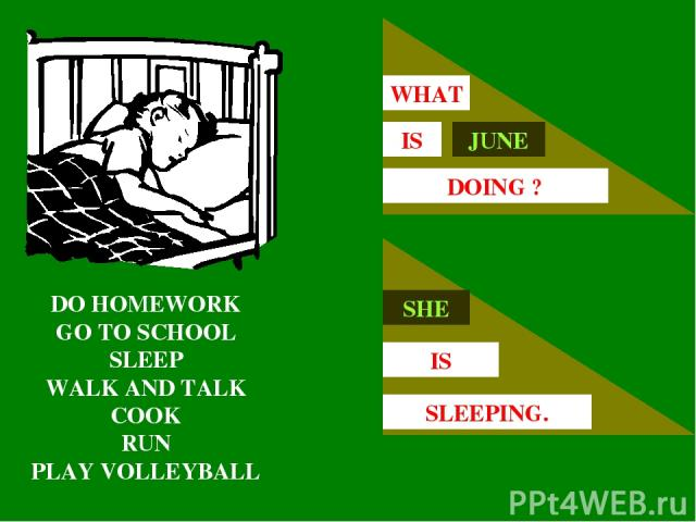 DO HOMEWORK GO TO SCHOOL SLEEP WALK AND TALK COOK RUN PLAY VOLLEYBALL JUNE IS WHAT DOING ? SHE IS SLEEPING.