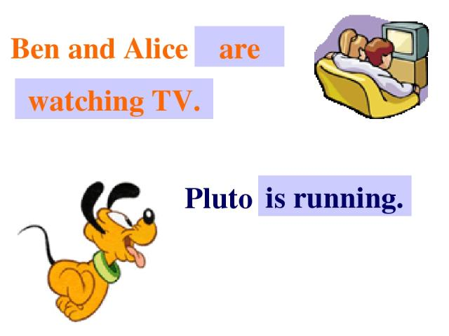 Ben and Alice . . . are watching TV. Pluto . . . is running.