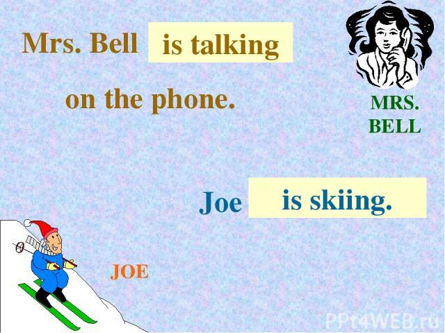 MRS. BELL JOE Mrs. Bell . . . is talking on the phone. Joe . . . is skiing.