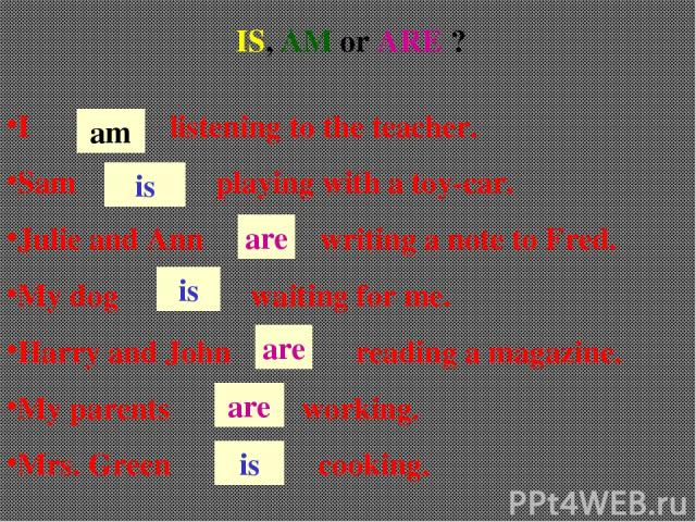 IS, AM or ARE ? I listening to the teacher. Sam playing with a toy-car. Julie and Ann writing a note to Fred. My dog waiting for me. Harry and John reading a magazine. My parents working. Mrs. Green cooking. am are is is are are is