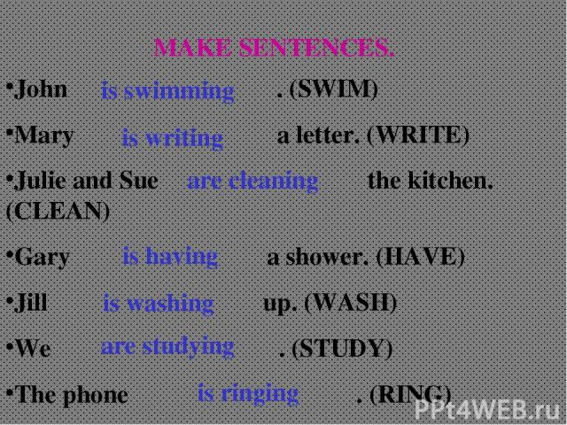 MAKE SENTENCES. John . (SWIM) Mary a letter. (WRITE) Julie and Sue the kitchen. (CLEAN) Gary a shower. (HAVE) Jill up. (WASH) We . (STUDY) The phone . (RING) is swimming is writing are cleaning is having is washing are studying is ringing