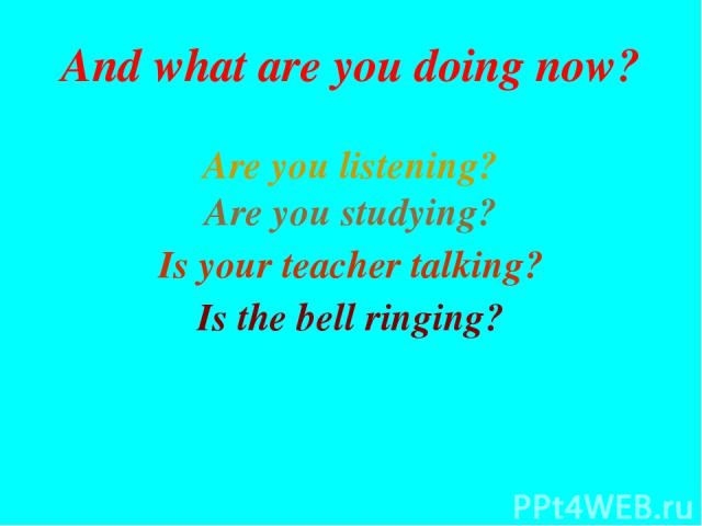 Are you listening? Are you studying? Is the bell ringing? Is your teacher talking? And what are you doing now?