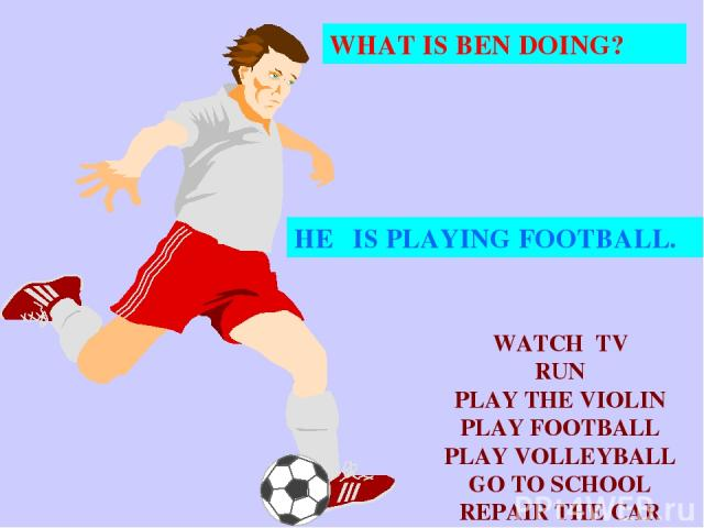 WHAT IS BEN DOING? HE IS PLAYING FOOTBALL. WATCH TV RUN PLAY THE VIOLIN PLAY FOOTBALL PLAY VOLLEYBALL GO TO SCHOOL REPAIR THE CAR