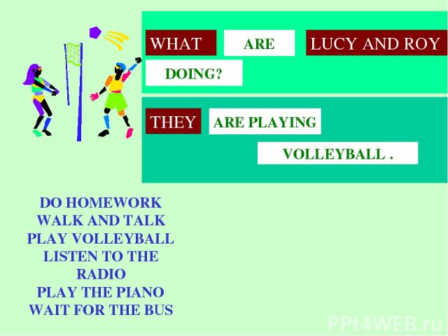 VOLLEYBALL . ARE PLAYING ARE DOING? WHAT LUCY AND ROY DO HOMEWORK WALK AND TALK PLAY VOLLEYBALL LISTEN TO THE RADIO PLAY THE PIANO WAIT FOR THE BUS THEY