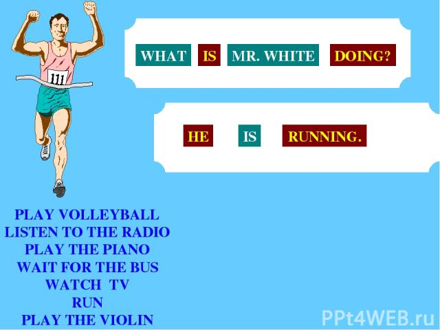 PLAY VOLLEYBALL LISTEN TO THE RADIO PLAY THE PIANO WAIT FOR THE BUS WATCH TV RUN PLAY THE VIOLIN MR. WHITE WHAT IS DOING? HE IS RUNNING.