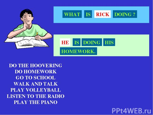 DO THE HOOVERING DO HOMEWORK GO TO SCHOOL WALK AND TALK PLAY VOLLEYBALL LISTEN TO THE RADIO PLAY THE PIANO RICK WHAT IS DOING ? HE IS DOING HIS HOMEWORK.