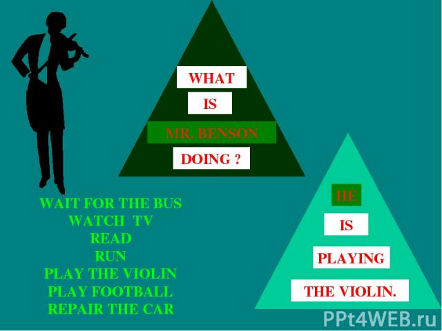 WAIT FOR THE BUS WATCH TV READ RUN PLAY THE VIOLIN PLAY FOOTBALL REPAIR THE CAR HE IS THE VIOLIN. PLAYING MR. BENSON IS DOING ? WHAT