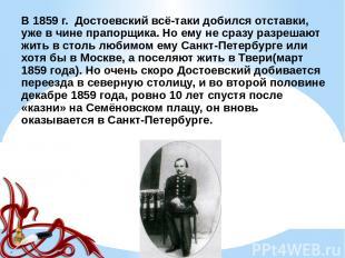 В 1859 г. Достоевский всё-таки добился отставки, уже в чине прапорщика. Но ему н
