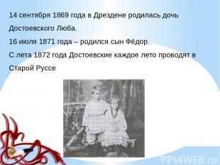 14 сентября 1869 года в Дрездене родилась дочь Достоевского Люба. 16 июля 1871 г