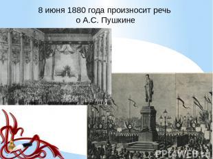 8 июня 1880 года произносит речь о А.С. Пушкине