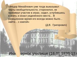 Инженерное училище (16.01.1838-12.08.1843) «Фёдор Михайлович уже тогда выказывал