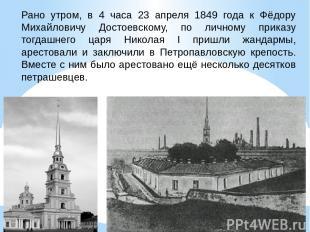 Рано утром, в 4 часа 23 апреля 1849 года к Фёдору Михайловичу Достоевскому, по л