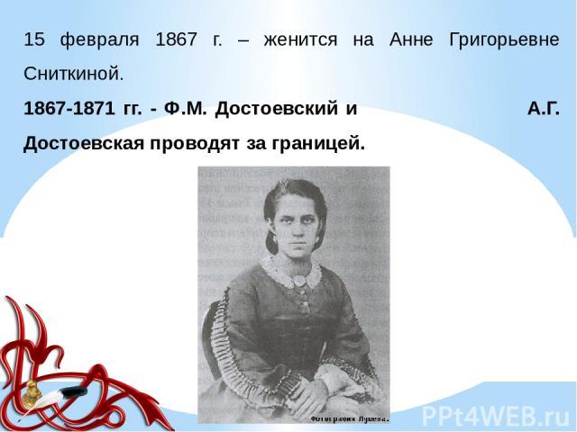 15 февраля 1867 г. – женится на Анне Григорьевне Сниткиной. 1867-1871 гг. - Ф.М. Достоевский и А.Г. Достоевская проводят за границей.