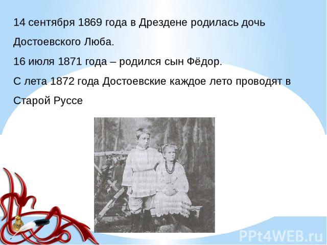14 сентября 1869 года в Дрездене родилась дочь Достоевского Люба. 16 июля 1871 года – родился сын Фёдор. C лета 1872 года Достоевские каждое лето проводят в Старой Руссе