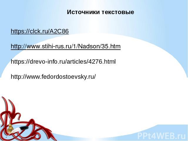 Источники текстовые https://clck.ru/A2C86 http://www.stihi-rus.ru/1/Nadson/35.htm https://drevo-info.ru/articles/4276.html http://www.fedordostoevsky.ru/