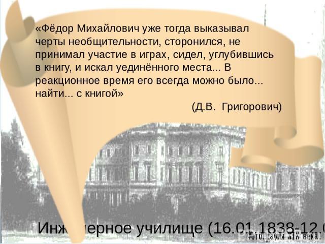 Инженерное училище (16.01.1838-12.08.1843) «Фёдор Михайлович уже тогда выказывал черты необщительности, сторонился, не принимал участие в играх, сидел, углубившись в книгу, и искал уединённого места... В реакционное время его всегда можно было... на…