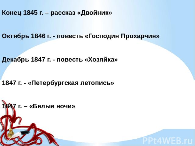 Конец 1845 г. – рассказ «Двойник» Октябрь 1846 г. - повесть «Господин Прохарчин» Декабрь 1847 г. - повесть «Хозяйка» 1847 г. - «Петербургская летопись» 1847 г. – «Белые ночи»