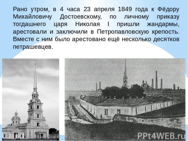 Рано утром, в 4 часа 23 апреля 1849 года к Фёдору Михайловичу Достоевскому, по личному приказу тогдашнего царя Николая I пришли жандармы, арестовали и заключили в Петропавловскую крепость. Вместе с ним было арестовано ещё несколько десятков петрашевцев.