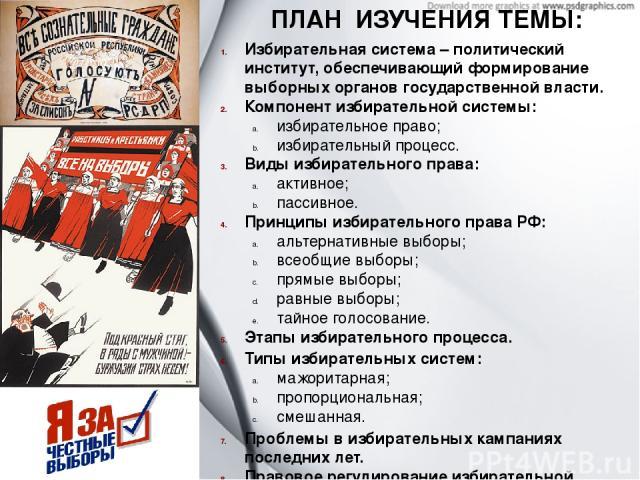 ПЛАН ИЗУЧЕНИЯ ТЕМЫ: Избирательная система – политический институт, обеспечивающий формирование выборных органов государственной власти. Компонент избирательной системы: избирательное право; избирательный процесс. Виды избирательного права: активное;…