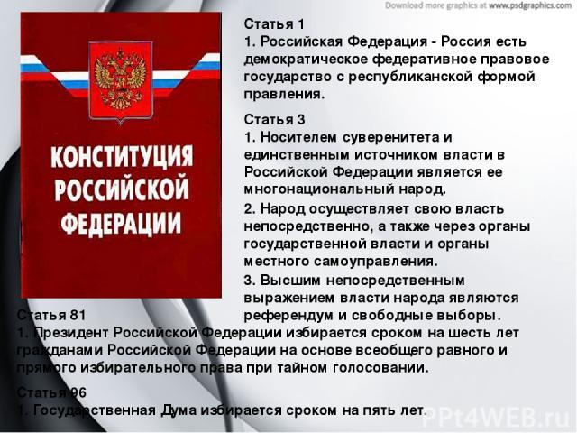 Статья 1 1. Российская Федерация - Россия есть демократическое федеративное правовое государство с республиканской формой правления. Статья 3 1. Носителем суверенитета и единственным источником власти в Российской Федерации является ее многонационал…