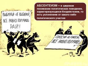 АБСЕНТЕИЗМ – в широком понимании политическое поведение, характеризующееся безде