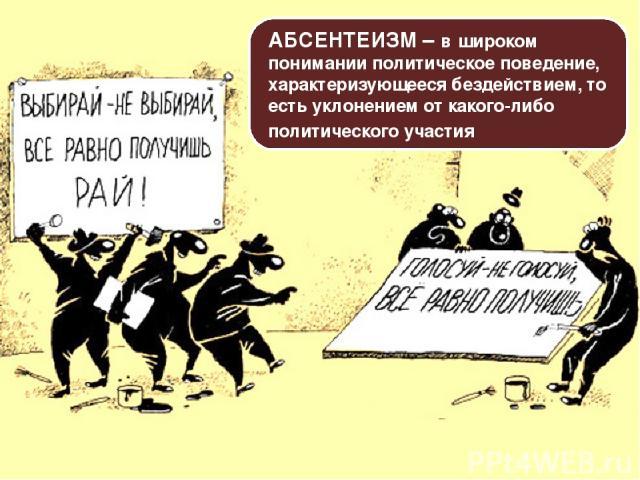 АБСЕНТЕИЗМ – в широком понимании политическое поведение, характеризующееся бездействием, то есть уклонением от какого-либо политического участия