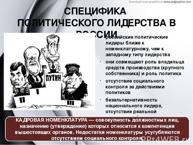 СПЕЦИФИКА ПОЛИТИЧЕСКОГО ЛИДЕРСТВА В РОССИИ российские политические лидеры ближе к номенклатурному, чем к западному типу лидерства они совмещают роль владельца средств производства (крупного собственника) и роль политика отсутствие социального контро…