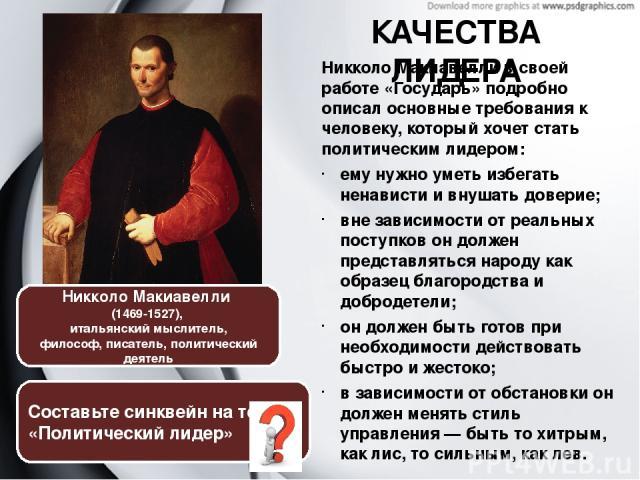 Никколо Макиавелли в своей работе «Государь» подробно описал основныетребования к человеку, который хочет стать политическим лидером: ему нужно уметь избегать ненависти и внушать доверие; вне зависимости от реальных поступков он должен представлять…