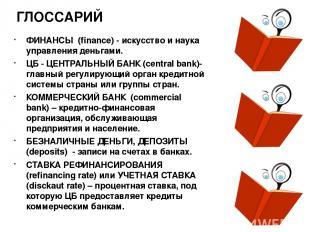 ГЛОССАРИЙ ФИНАНСЫ (finance) - искусство и наука управления деньгами. ЦБ - ЦЕНТР