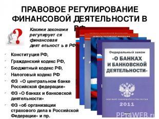 ПРАВОВОЕ РЕГУЛИРОВАНИЕ ФИНАНСОВОЙ ДЕЯТЕЛЬНОСТИ В РФ Конституция РФ, Гражданский