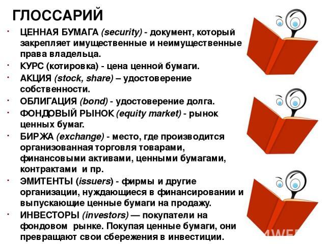 ГЛОССАРИЙ ЦЕННАЯ БУМАГА (security) - документ, который закрепляет имущественные и неимущественные права владельца. КУРС (котировка) - цена ценной бумаги. АКЦИЯ (stock, share) – удостоверение собственности. ОБЛИГАЦИЯ (bond) - удостоверение долга. ФОН…