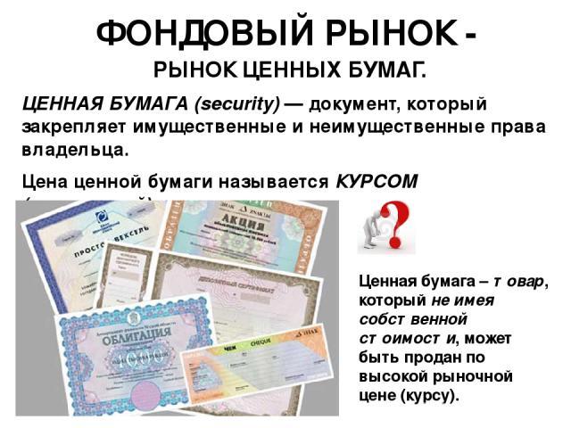 ФОНДОВЫЙ РЫНОК - РЫНОК ЦЕННЫХ БУМАГ. ЦЕННАЯ БУМАГА (security) — документ, который закрепляет имущественные и неимущественные права владельца. Цена ценной бумаги называется КУРСОМ (котировкой). Ценная бумага – товар, который не имея собственной стоим…