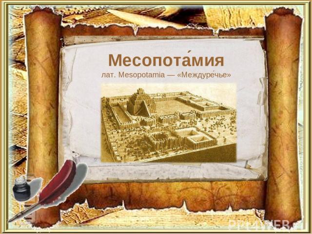 Месопота мия лат. Mesopotamia — «Междуре чье»