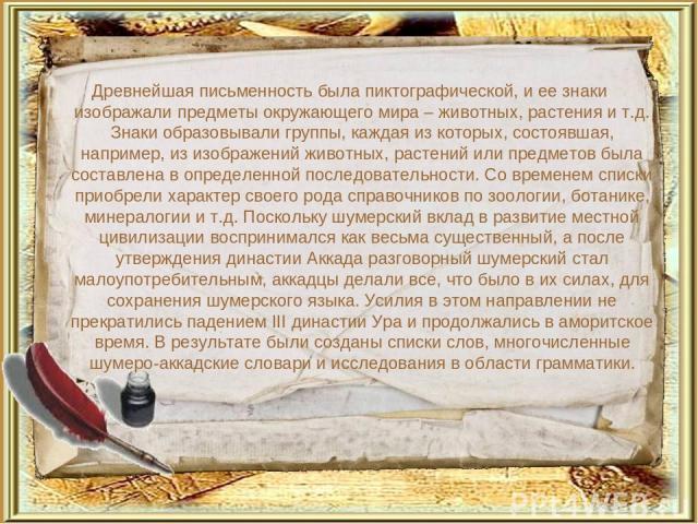 Древнейшая письменность была пиктографической, и ее знаки изображали предметы окружающего мира – животных, растения и т.д. Знаки образовывали группы, каждая из которых, состоявшая, например, из изображений животных, растений или предметов была соста…