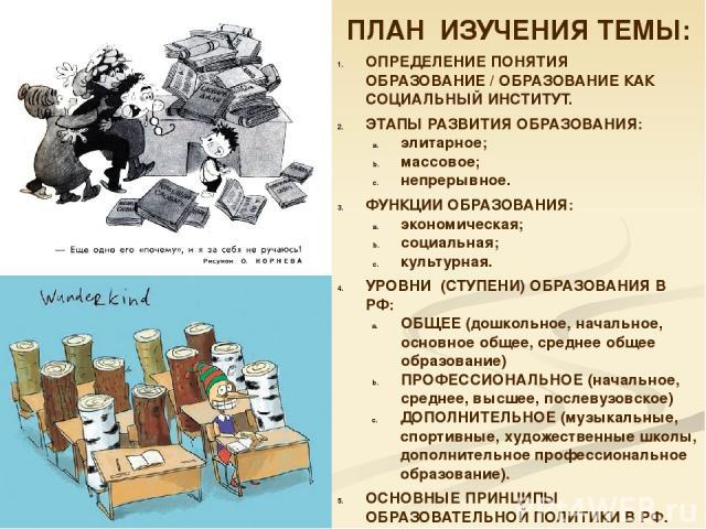 ПЛАН ИЗУЧЕНИЯ ТЕМЫ: ОПРЕДЕЛЕНИЕ ПОНЯТИЯ ОБРАЗОВАНИЕ / ОБРАЗОВАНИЕ КАК СОЦИАЛЬНЫЙ ИНСТИТУТ. ЭТАПЫ РАЗВИТИЯ ОБРАЗОВАНИЯ: элитарное; массовое; непрерывное. ФУНКЦИИ ОБРАЗОВАНИЯ: экономическая; социальная; культурная. УРОВНИ (СТУПЕНИ) ОБРАЗОВАНИЯ В РФ: О…