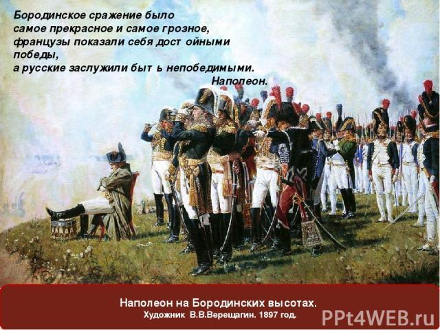 Наполеон на Бородинских высотах. Художник В.В.Верещагин. 1897 год. Бородинское сражение было самое прекрасное и самое грозное, французы показали себя достойными победы, a русские заслужили быть непобедимыми. Наполеон.