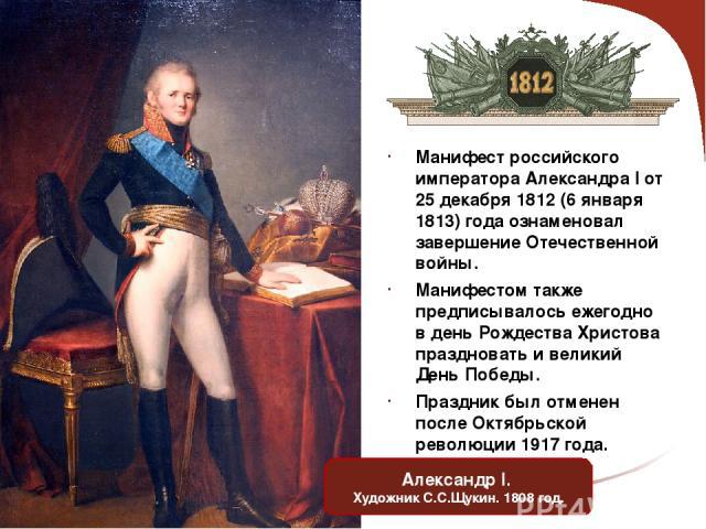 Манифест российского императора Александра I от 25 декабря 1812 (6 января 1813) года ознаменовал завершение Отечественной войны. Манифестом также предписывалось ежегодно в день Рождества Христова праздновать и великий День Победы. Праздник был отмен…