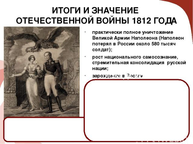 ИТОГИ И ЗНАЧЕНИЕ ОТЕЧЕСТВЕННОЙ ВОЙНЫ 1812 ГОДА практически полное уничтожение Великой АрмииНаполеона (Наполеон потерял в России около 580 тысяч солдат); рост национального самосознание, стремительная консолидация русской нации; зарождение в России …