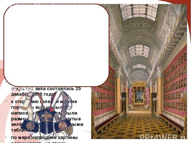 Военная галерея Зимнего дворца в Санкт-Петербурге: галерея состоит из 332портретов русских генералов, участвовавших вОтечественной войне 1812 года. Портреты написаныДжорджем Доу и его ассистентами А.В.ПоляковымиГолике; торжественная церемония …