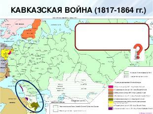 КАВКАЗСКАЯ ВОЙНА (1817-1864 гг.) КАВКАЗ - территория между Черным, Азовским, и К