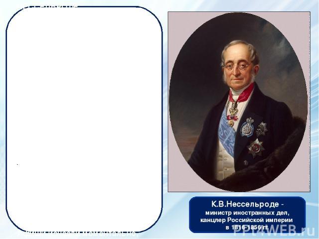 К.В.Нессельро де - министр иностранных дел, канцлер Российской империи в 1816-1856 гг. Занимал постминистра иностранных дел Российской империидольше, чем кто-либо другой (при трех императорах – Александре I, Николае I и Александре II). Сторонник …