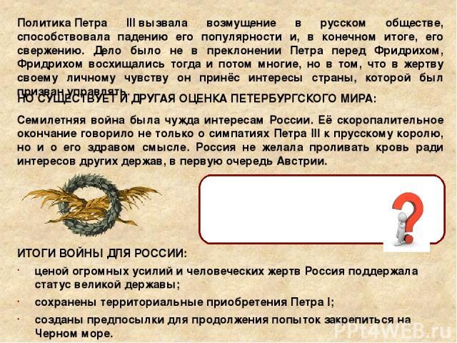 ПолитикаПетра IIIвызвала возмущение в русском обществе, способствовала падению его популярности и, в конечном итоге, его свержению. Дело было не в преклонении Петра перед Фридрихом, Фридрихом восхищались тогда и потом многие, но в том, что в жертв…