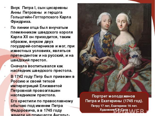 Внук ПетраI, сын цесаревны Анны Петровны и герцога Гольштейн-Готторпского Карла Фридриха. По линии отца был внучатым племянником шведского короля КарлаXII он приходится, таким образом, внуком двух государей-соперников и мог, при известных условиях…